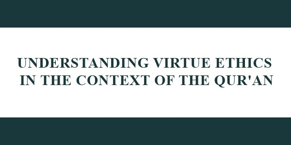 Understanding Virtue Ethics In The Context Of The Quran