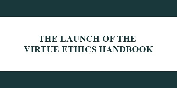 THE LAUNCH OF THE VIRTUE ETHICS HANDBOOK