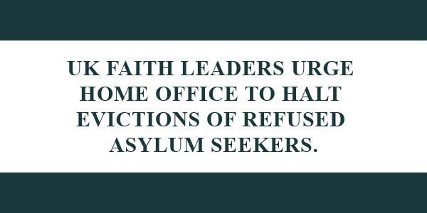 UK Faith Leaders Urge Home Office To Halt Evictions Of Refused Asylum Seekers.